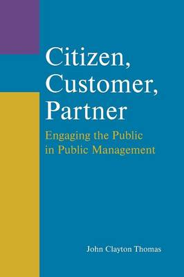 Citizen, Customer, Partner: Engaging the Public in Public Management: Engaging the Public in Public Management (Paperback)