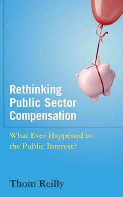 Rethinking Public Sector Compensation: What Ever Happened to the Public Interest? (Hardback)
