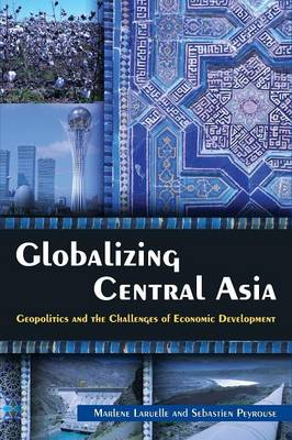 Globalizing Central Asia: Geopolitics and the Challenges of Economic Development (Paperback)