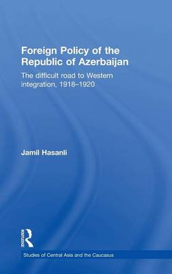 Foreign Policy of the Republic of Azerbaijan: The Difficult Road to Western Integration, 1918-1920 - Studies of Central Asia and the Caucasus (Hardback)