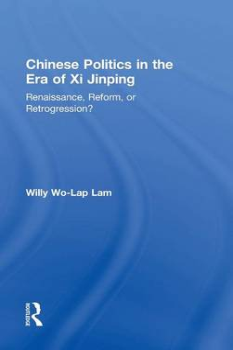 Chinese Politics in the Era of Xi Jinping: Renaissance, Reform, or Retrogression? (Hardback)