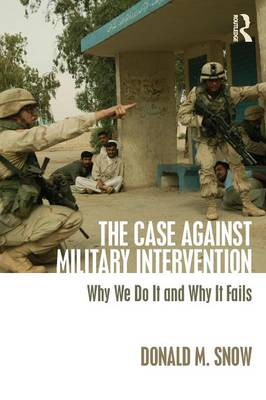 The Case Against Military Intervention: Why We Do It and Why It Fails (Paperback)