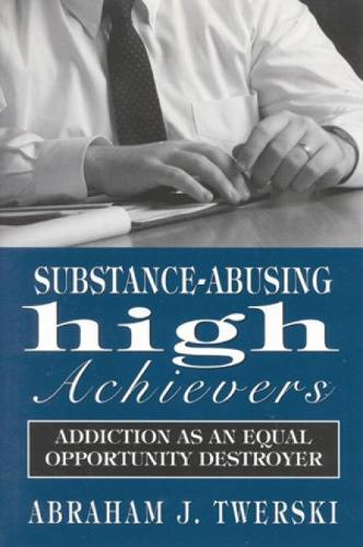 Substance-Abusing High Achievers: Addiction as an Equal Opportunity Destroyer - Library of Substance Abuse Treatment (Hardback)