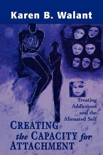 Creating the Capacity for Attachment: Treating Addictions and the Alienated Self (Paperback)