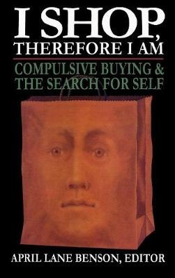 I Shop Therefore I Am: Compulsive Buying and the Search for Self (Hardback)