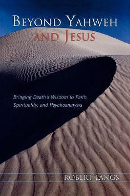 Beyond Yahweh and Jesus: Bringing Death's Wisdom to Faith, Spirituality, and Psychoanalysis (Paperback)