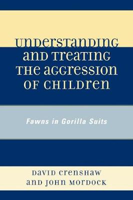 Understanding and Treating the Aggression of Children: Fawns in Gorilla Suits (Paperback)
