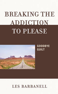 Breaking the Addiction to Please: Goodbye Guilt (Hardback)