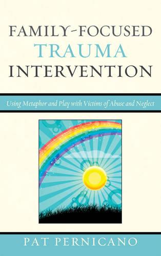 Family-Focused Trauma Intervention: Using Metaphor and Play with Victims of Abuse and Neglect (Hardback)