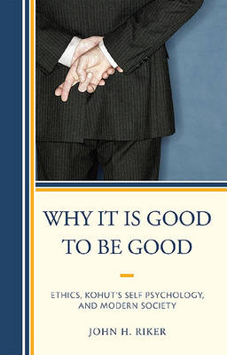 Why It Is Good to Be Good: Ethics, Kohut's Self Psychology, and Modern Society (Hardback)