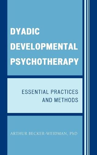 Dyadic Developmental Psychotherapy: Essential Practices and Methods (Hardback)