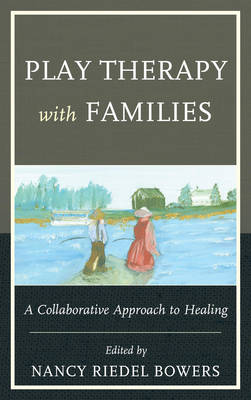 Play Therapy with Families: A Collaborative Approach to Healing (Hardback)