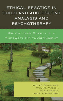 Ethical Practice in Child and Adolescent Analysis and Psychotherapy: Protecting Safety in a Therapeutic Environment (Hardback)