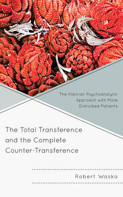 The Total Transference and the Complete Counter-Transference: The Kleinian Psychoanalytic Approach with More Disturbed Patients (Hardback)