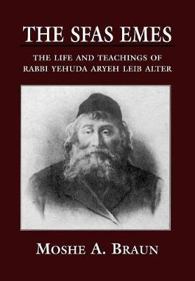The Sfas Emes: The Life and Teachings of Rabbi Yehudah Aryeh Leib Alter (Hardback)