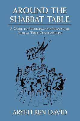 Around the Shabbat Table: A Guide to Fulfilling and Meaningful Shabbat Table Conversations (Hardback)