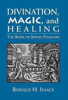 Divination, Magic, and Healing: The Book of Jewish Folklore (Hardback)