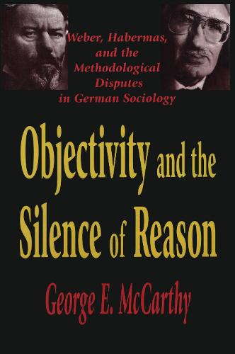 Objectivity and the Silence of Reason: Weber, Habermas and the Methodological Disputes in German Sociology (Hardback)
