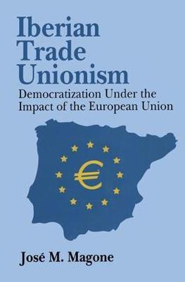Iberian Trade Unionism: Democratization Under the Impact of the European Union (Hardback)