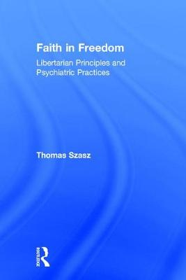 Faith in Freedom: Libertarian Principles and Psychiatric Practices (Hardback)