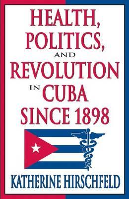 Health, Politics, and Revolution in Cuba Since 1898 (Hardback)
