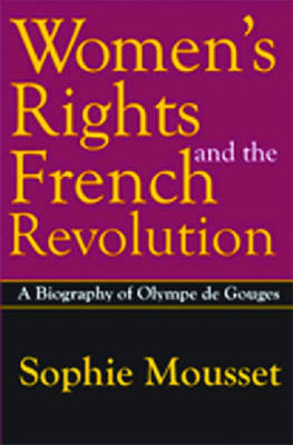Women's Rights and the French Revolution: A Biography of Olympe De Gouges (Hardback)