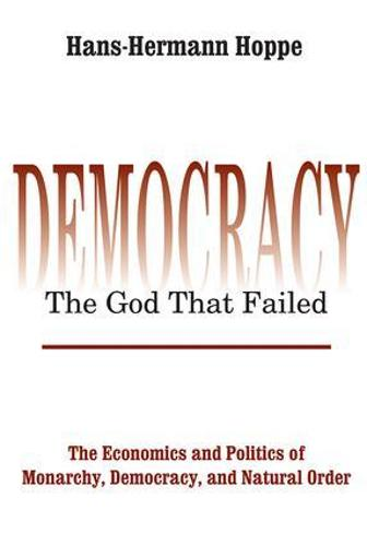 Democracy - The God That Failed: The Economics and Politics of Monarchy, Democracy and Natural Order - Perspectives on Democratic Practice (Paperback)