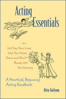 Acting Essentials, Or Just Say Your Lines Like You Mean Them and Don't Bump into the Scenery: A Practical, Beginning Acting Handbook (Paperback)