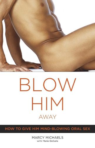 Blow Him Away: How to Give Him Mind-Blowing Oral Sex (Paperback)