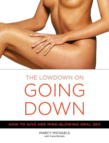 The Lowdown On Going Down: How to Give Her Mind-Blowing Oral Sex (Paperback)