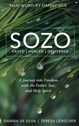 Sozo Saved Healed Delivered: A Journey Into Freedom with the Father, Son, and Holy Spirit (Hardback)