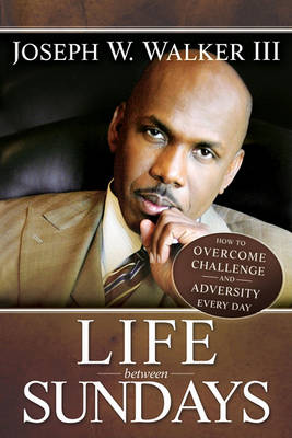 Life Between Sundays: How to Overcome Challenge and Adversity Every Day (Paperback)
