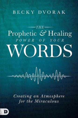 The Prophetic and Healing Power of Your Words: Creating an Atmosphere for the Miraculous (Paperback)
