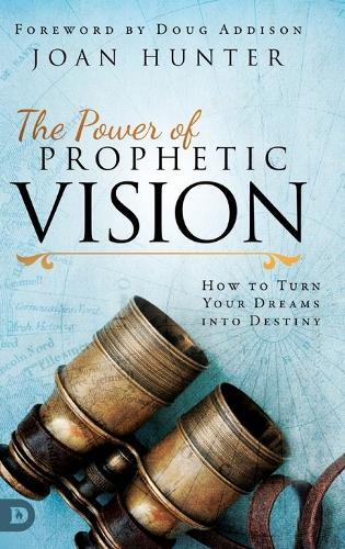 The Power of Prophetic Vision: How to Turn Your Dreams into Destiny (Hardback)
