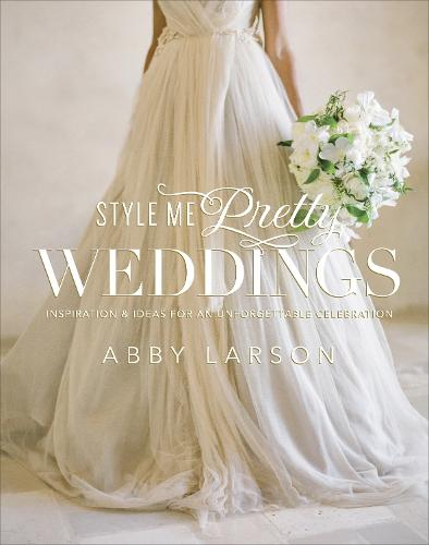 Style Me Pretty Weddings: Inspiration and Ideas for an Unforgettable Celebration (Hardback)