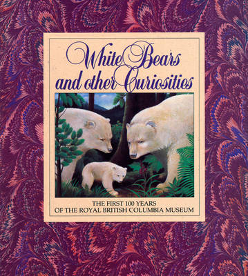 White Bears and Other Curiosities: The First 100 Years of the Royal British Columbia Museum (Paperback)