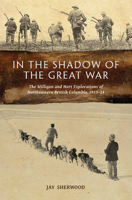 In the Shadow of the Great War: The Milligan & Hart Explorations of Northeastern British Columbia, 191314 (Paperback)