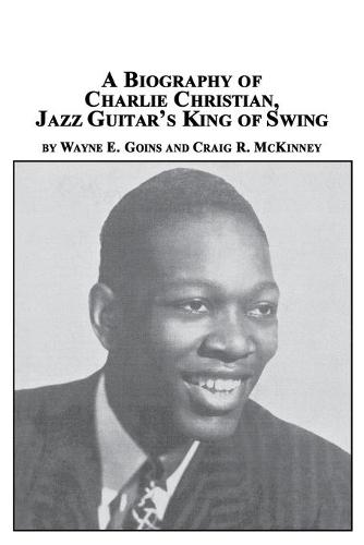 A Biography of Charlie Christian, Jazz Guitar's King of Swing (Paperback)
