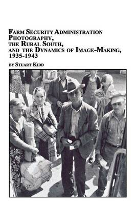 Farm Security Administration Photography, the Rural South, and the Dynamics of Image-Making 1935-1943 (Paperback)