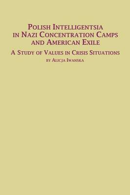 Polish Intelligentsia in Nazi Concentration Camps and American Exile a Study of Values in Crisis Situations (Paperback)