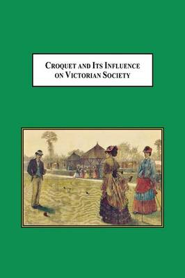Croquet and Its Influences on Victorian Society: The First Game That Men and Women Could Play Together Socially (Paperback)