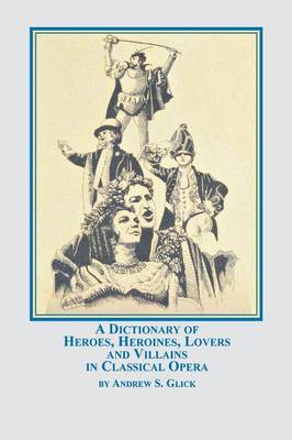 A Dictionary of Heroes, Heroines, Lovers, and Villains in Classical Opera (Paperback)