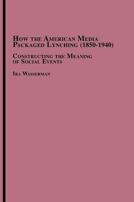 How the American Media Packaged Lynching 1850-1940: Constructing the Meaning of Social Events (Paperback)