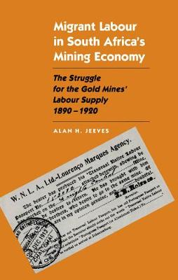 Migrant Labour in South Africa's Mining Economy: The Struggle for the Gold Mines' Labour Supply, 1890-1920 (Hardback)