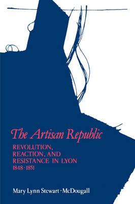 The Artisan Republic: Revolution, Reaction, and Resistance in Lyon, 1848-1851 (Hardback)