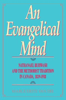 An Evangelical Mind: Nathanael Burwash and the Methodist Tradition in Canada, 1839-1918 - McGill-Queen's Studies in the Hist of Religion (Hardback)