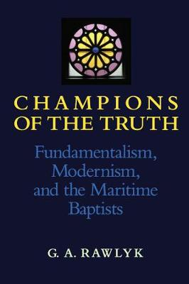 Champions of the Truth: Fundamentalism, Modernism, and the Maritime Baptists (Hardback)