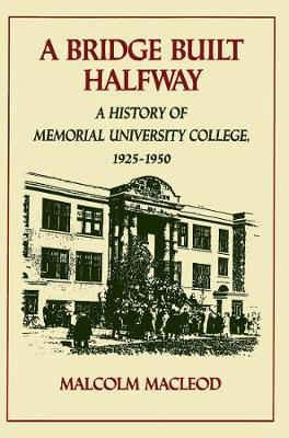 A Bridge Built Halfway: A History of Memorial University College, 1925-1950 (Hardback)