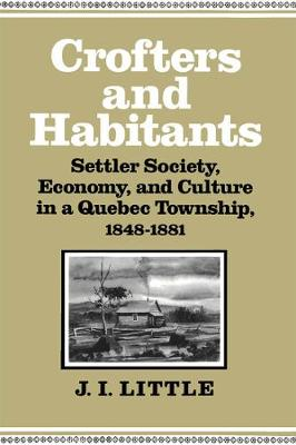 Crofters and Habitants: Settler Society, Economy, and Culture in a Quebec Township, 1848-1881 - Studies on the History of Quebec/Etudes d'histoire du Quebec (Hardback)