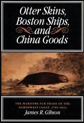 Otter Skins, Boston Ships, and China Goods: The Maritime Fur Trade of the Northwest Coast, 1785-1841 - McGill-Queen's Native and Northern Series (Hardback)